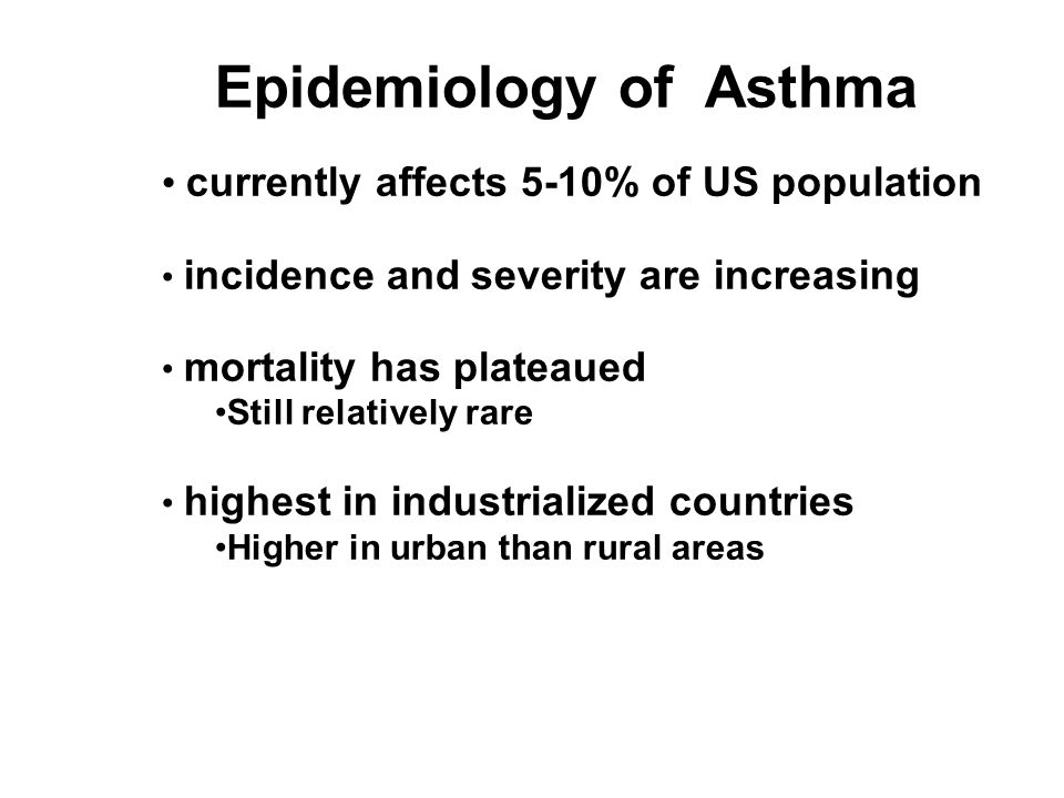 Epidemiology of Asthma currently affects 5-10% of US population incidence and severity are increasing mortality has plateaued Still relatively rare highest in industrialized countries Higher in urban than rural areas