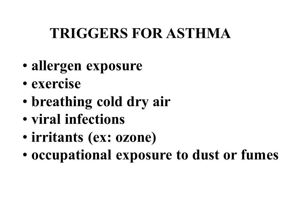 TRIGGERS FOR ASTHMA allergen exposure exercise breathing cold dry air viral infections irritants (ex: ozone) occupational exposure to dust or fumes