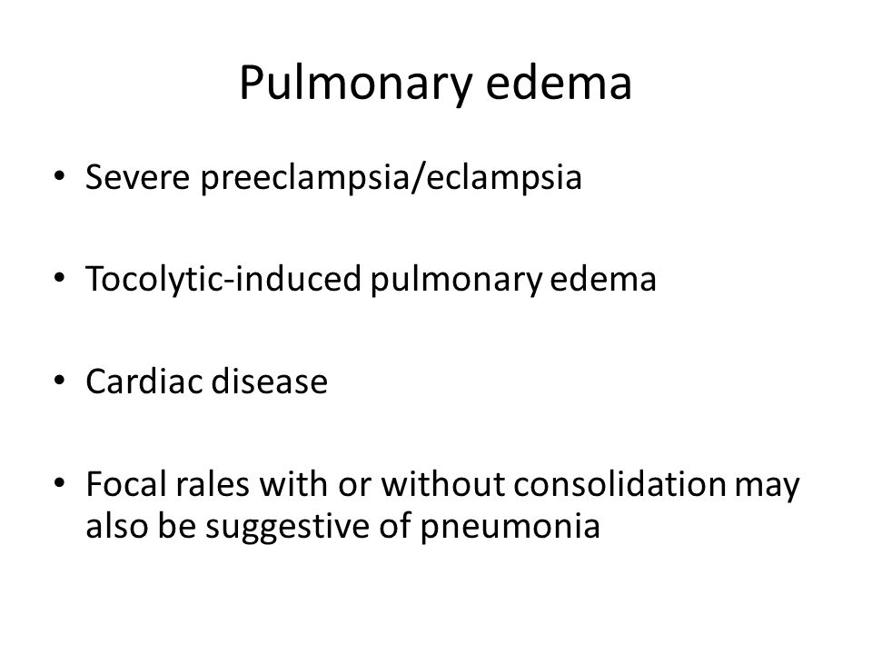 Pulmonary edema Severe preeclampsia/eclampsia Tocolytic-induced pulmonary edema Cardiac disease Focal rales with or without consolidation may also be