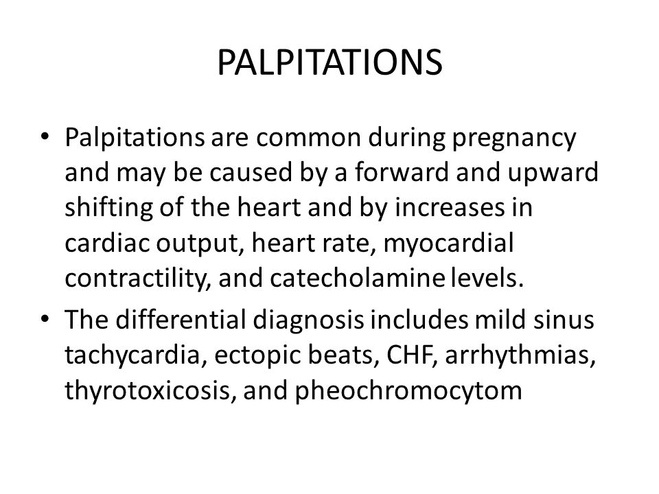 PALPITATIONS Palpitations are common during pregnancy and may be caused by a forward and upward shifting of the heart and by increases in cardiac outp