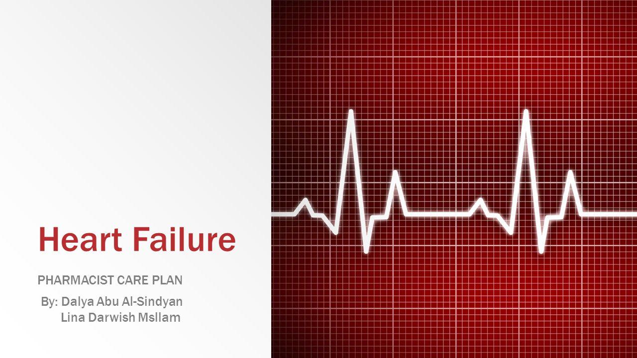 Heart Failure PHARMACIST CARE PLAN By: Dalya Abu Al-Sindyan Lina Darwish Msllam