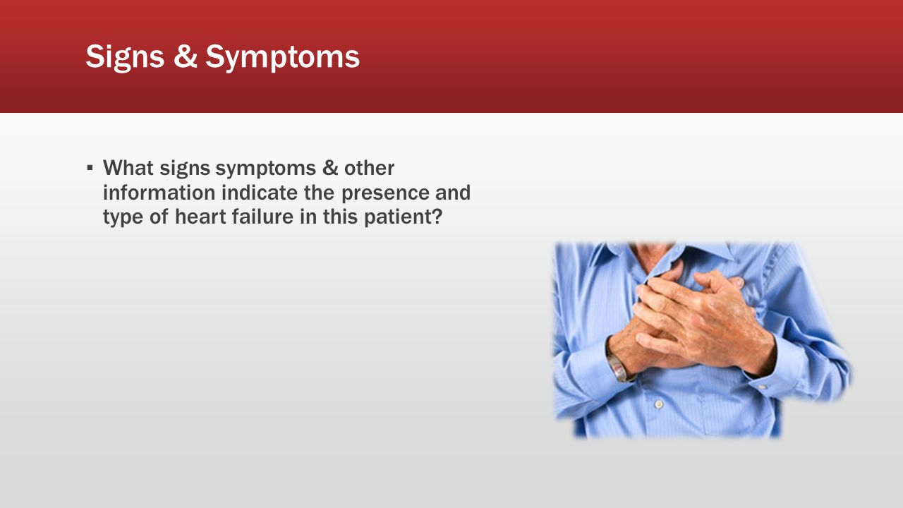 Signs & Symptoms ▪ What signs symptoms & other information indicate the presence and type of heart failure in this patient?