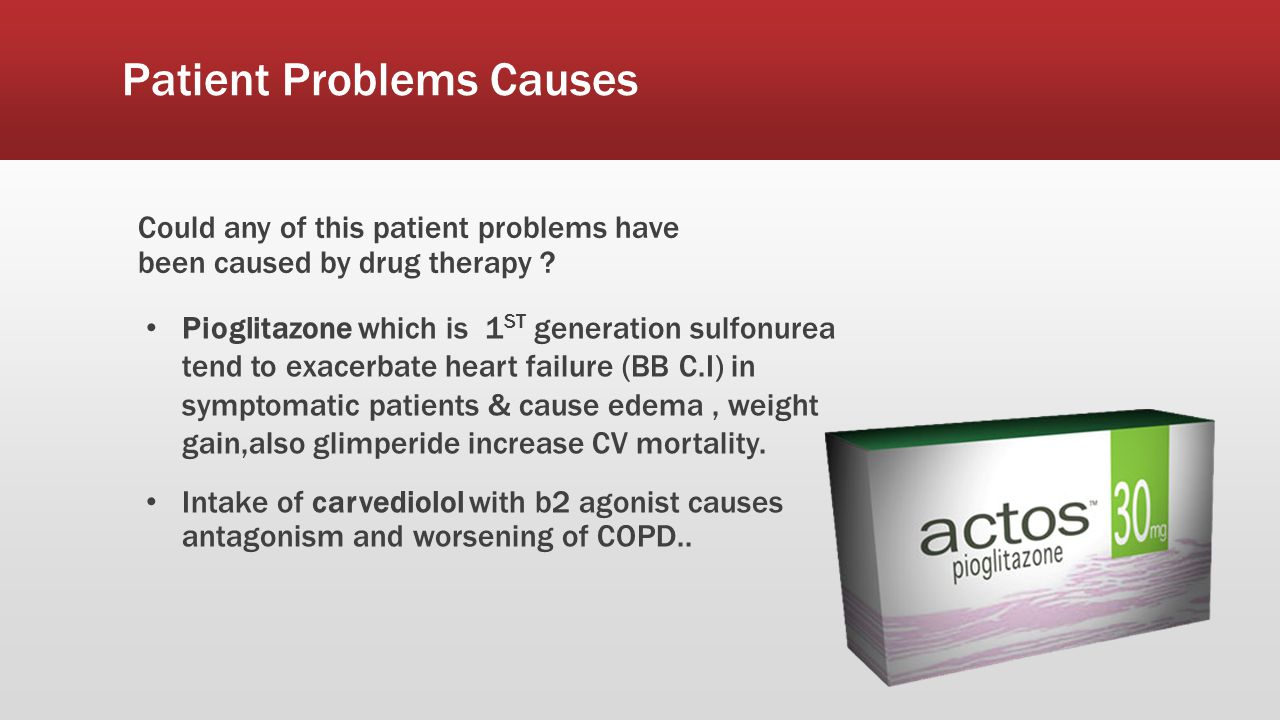 Patient Problems Causes Could any of this patient problems have been caused by drug therapy ? Pioglitazone which is 1 ST generation sulfonurea tend to