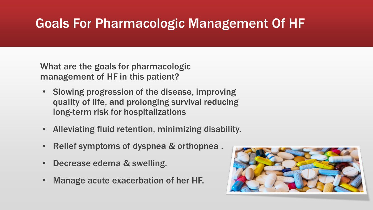 Goals For Pharmacologic Management Of HF What are the goals for pharmacologic management of HF in this patient? Slowing progression of the disease, im