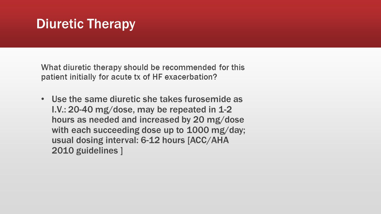 Diuretic Therapy What diuretic therapy should be recommended for this patient initially for acute tx of HF exacerbation? Use the same diuretic she tak