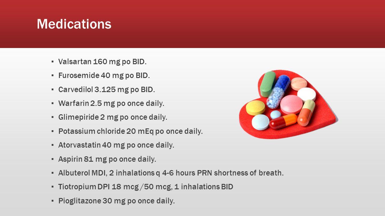 Medications ▪ Valsartan 160 mg po BID. ▪ Furosemide 40 mg po BID. ▪ Carvedilol 3.125 mg po BID. ▪ Warfarin 2.5 mg po once daily. ▪ Glimepiride 2 mg po