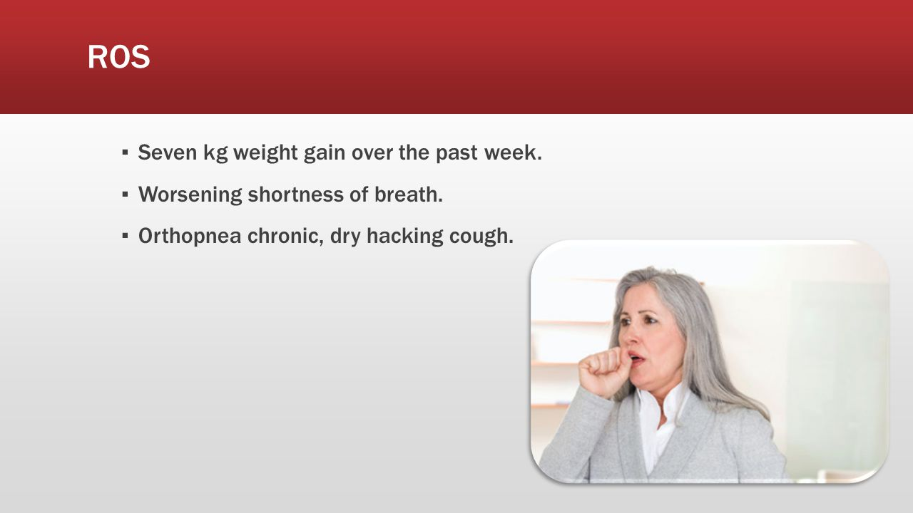 ROS ▪ Seven kg weight gain over the past week. ▪ Worsening shortness of breath. ▪ Orthopnea chronic, dry hacking cough.