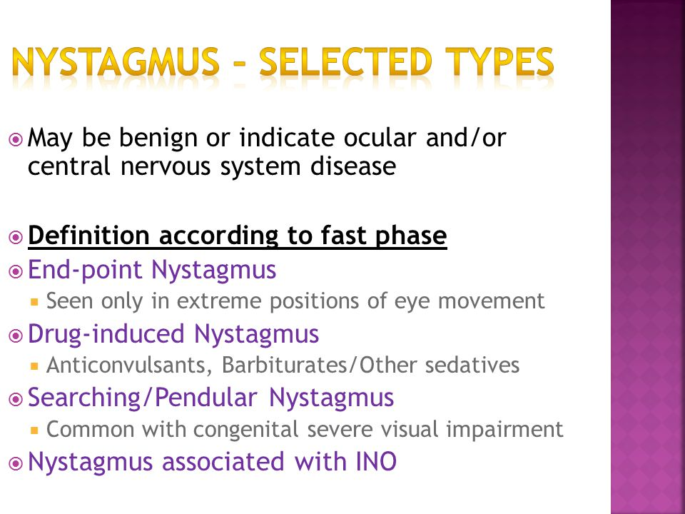  May be benign or indicate ocular and/or central nervous system disease  Definition according to fast phase  End-point Nystagmus  Seen only in ext