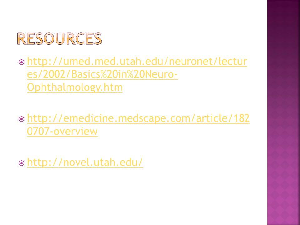  http://umed.med.utah.edu/neuronet/lectur es/2002/Basics%20in%20Neuro- Ophthalmology.htm http://umed.med.utah.edu/neuronet/lectur es/2002/Basics%20in%20Neuro- Ophthalmology.htm  http://emedicine.medscape.com/article/182 0707-overview http://emedicine.medscape.com/article/182 0707-overview  http://novel.utah.edu/ http://novel.utah.edu/