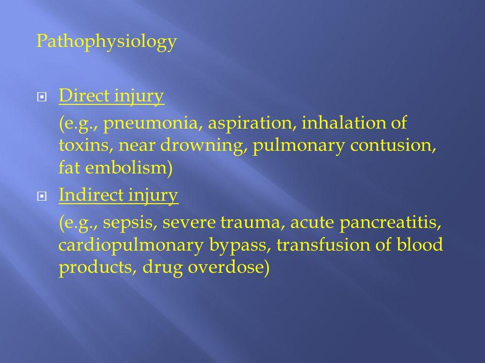 Pathophysiology  Direct injury (e.g., pneumonia, aspiration, inhalation of toxins, near drowning, pulmonary contusion, fat embolism)  Indirect injur