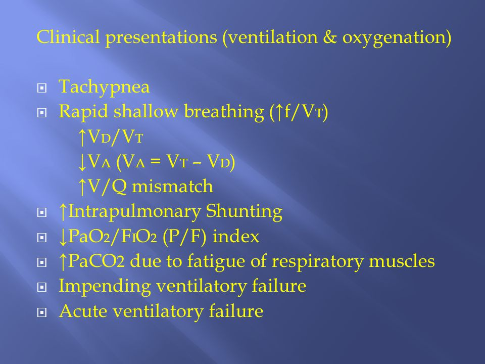 Clinical presentations (ventilation & oxygenation)  Tachypnea  Rapid shallow breathing (↑f/V T ) ↑V D /V T ↓V A (V A = V T – V D ) ↑V/Q mismatch  ↑