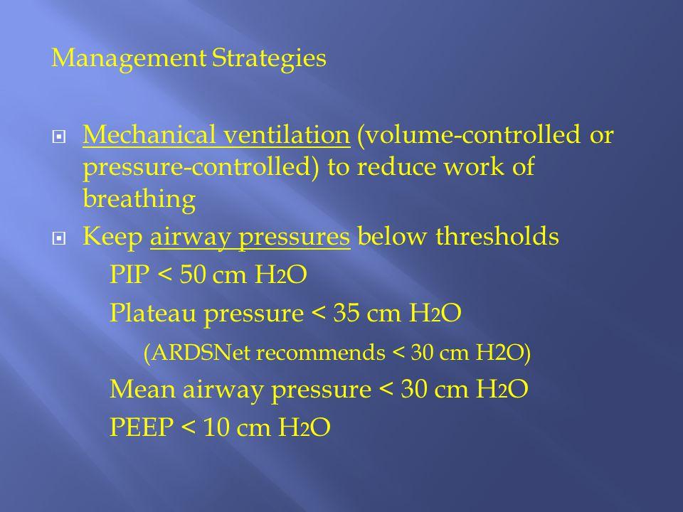 Management Strategies  Mechanical ventilation (volume-controlled or pressure-controlled) to reduce work of breathing  Keep airway pressures below th