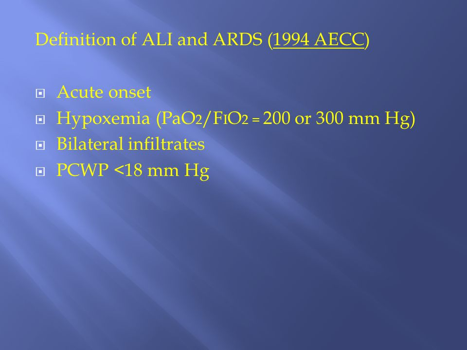 Definition of ALI and ARDS (1994 AECC)  Acute onset  Hypoxemia (PaO 2 /F I O 2 = 200 or 300 mm Hg)  Bilateral infiltrates  PCWP <18 mm Hg