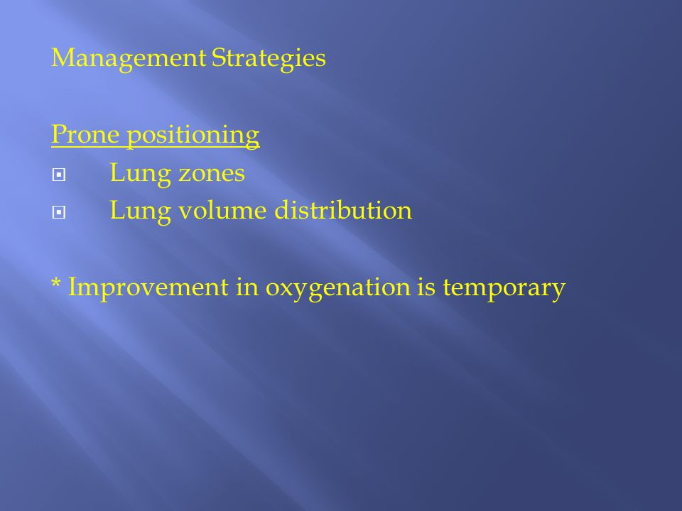 Management Strategies Prone positioning  Lung zones  Lung volume distribution * Improvement in oxygenation is temporary