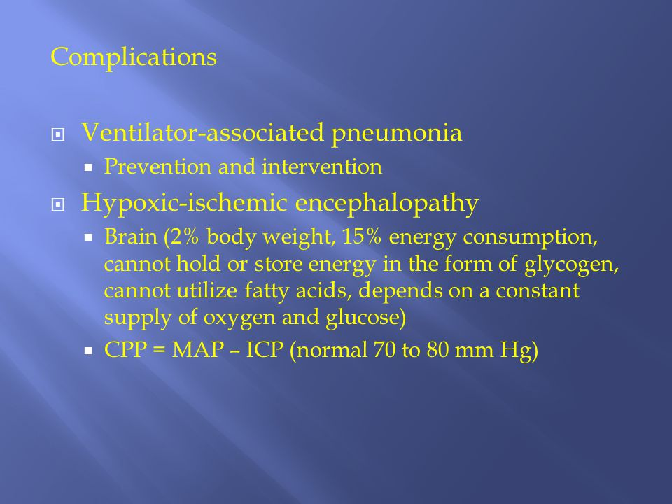 Complications  Ventilator-associated pneumonia  Prevention and intervention  Hypoxic-ischemic encephalopathy  Brain (2% body weight, 15% energy co