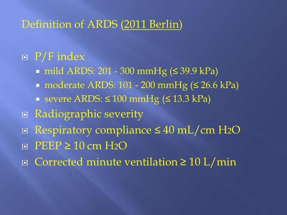 Definition of ARDS (2011 Berlin)  P/F index  mild ARDS: 201 - 300 mmHg (≤ 39.9 kPa)  moderate ARDS: 101 - 200 mmHg (≤ 26.6 kPa)  severe ARDS: ≤ 10