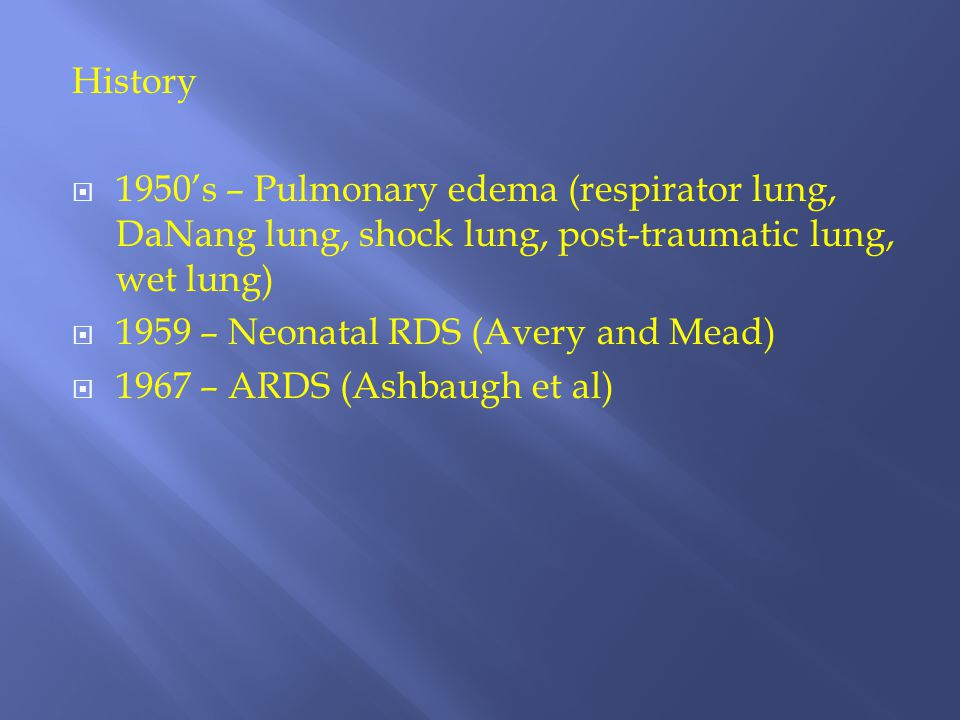 History  1950's – Pulmonary edema (respirator lung, DaNang lung, shock lung, post-traumatic lung, wet lung)  1959 – Neonatal RDS (Avery and Mead) 