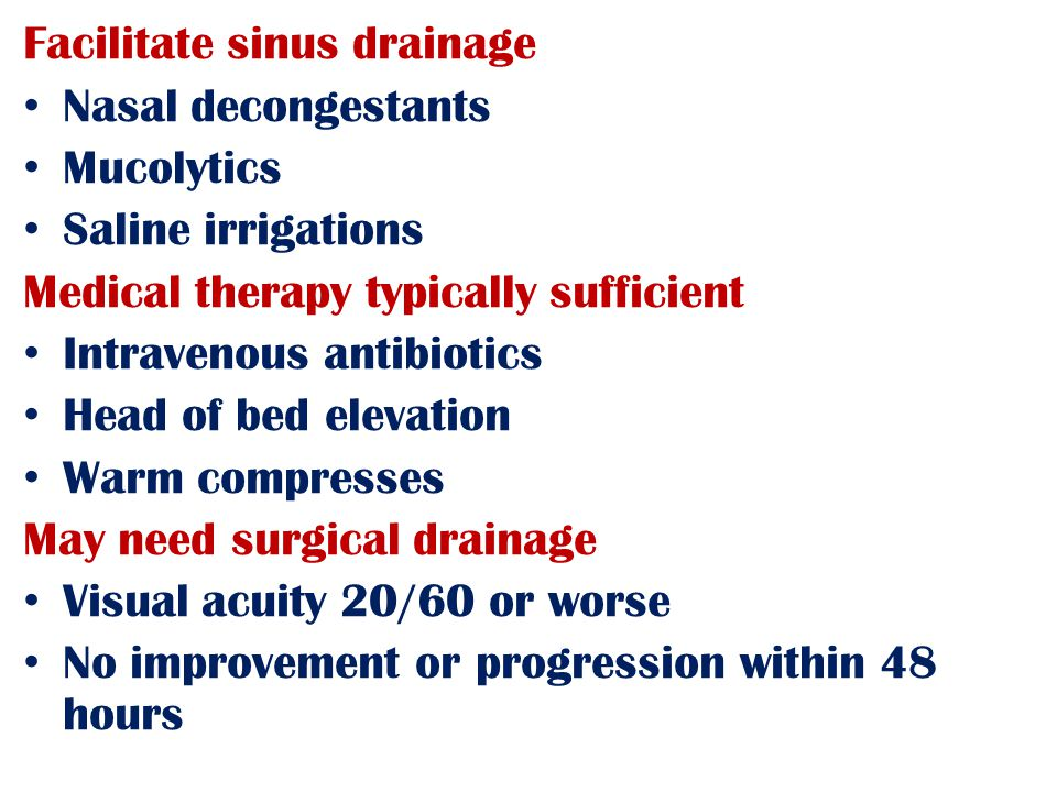 Facilitate sinus drainage Nasal decongestants Mucolytics Saline irrigations Medical therapy typically sufficient Intravenous antibiotics Head of bed elevation Warm compresses May need surgical drainage Visual acuity 20/60 or worse No improvement or progression within 48 hours