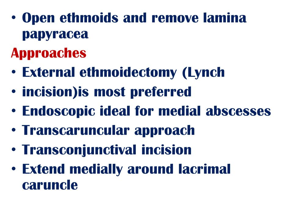 Open ethmoids and remove lamina papyracea Approaches External ethmoidectomy (Lynch incision)is most preferred Endoscopic ideal for medial abscesses Transcaruncular approach Transconjunctival incision Extend medially around lacrimal caruncle