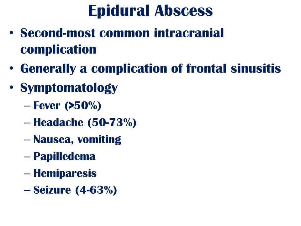 Epidural Abscess Second-most common intracranial complication Generally a complication of frontal sinusitis Symptomatology – Fever (>50%) – Headache (50-73%) – Nausea, vomiting – Papilledema – Hemiparesis – Seizure (4-63%)