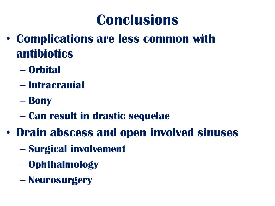 Conclusions Complications are less common with antibiotics – Orbital – Intracranial – Bony – Can result in drastic sequelae Drain abscess and open involved sinuses – Surgical involvement – Ophthalmology – Neurosurgery