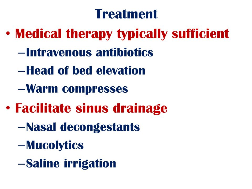 Treatment Medical therapy typically sufficient – Intravenous antibiotics – Head of bed elevation – Warm compresses Facilitate sinus drainage – Nasal decongestants – Mucolytics – Saline irrigation