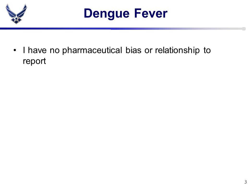 Dengue Fever I have no pharmaceutical bias or relationship to report 3