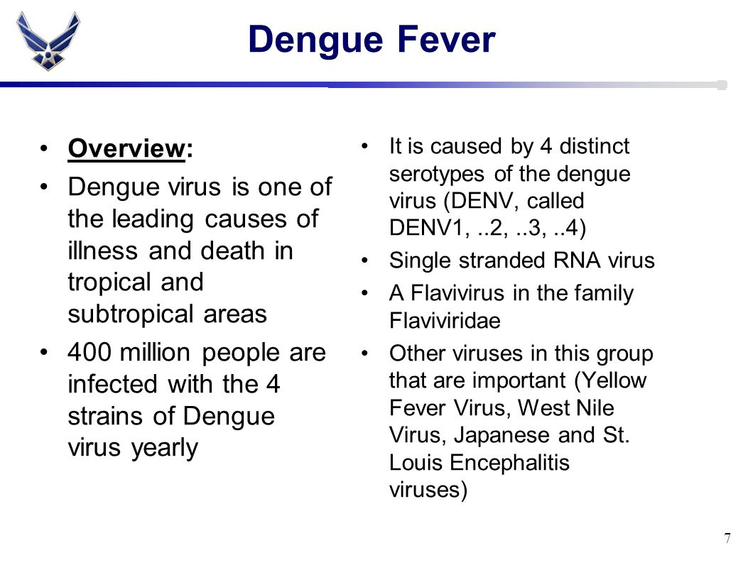 Dengue Fever Overview: Dengue virus is one of the leading causes of illness and death in tropical and subtropical areas 400 million people are infected with the 4 strains of Dengue virus yearly It is caused by 4 distinct serotypes of the dengue virus (DENV, called DENV1,..2,..3,..4) Single stranded RNA virus A Flavivirus in the family Flaviviridae Other viruses in this group that are important (Yellow Fever Virus, West Nile Virus, Japanese and St.
