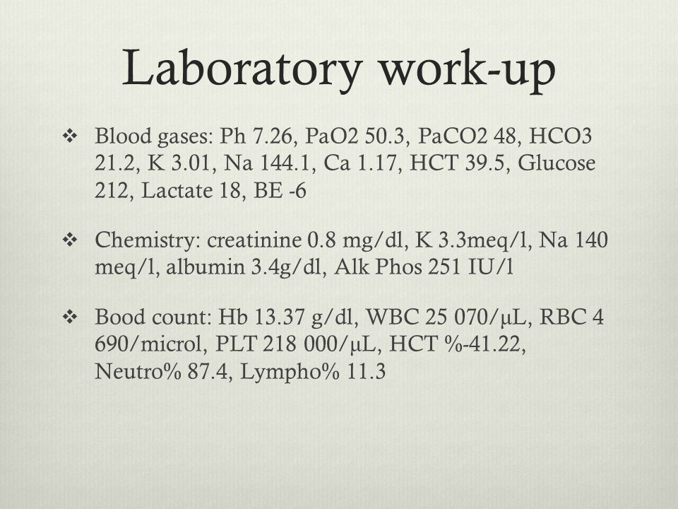 Laboratory work-up  Blood gases: Ph 7.26, PaO2 50.3, PaCO2 48, HCO3 21.2, K 3.01, Na 144.1, Ca 1.17, HCT 39.5, Glucose 212, Lactate 18, BE -6  Chemistry: creatinine 0.8 mg/dl, K 3.3meq/l, Na 140 meq/l, albumin 3.4g/dl, Alk Phos 251 IU/l  Bood count: Hb 13.37 g/dl, WBC 25 070/ μ L, RBC 4 690/microl, PLT 218 000/ μ L, HCT %-41.22, Neutro% 87.4, Lympho% 11.3