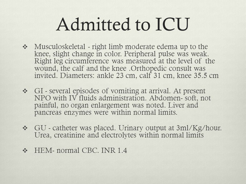 Admitted to ICU  Musculoskeletal - right limb moderate edema up to the knee, slight change in color.