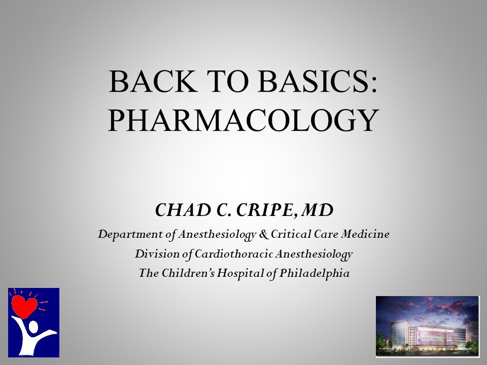 BACK TO BASICS: PHARMACOLOGY CHAD C. CRIPE, MD Department of Anesthesiology & Critical Care Medicine Division of Cardiothoracic Anesthesiology The Chi