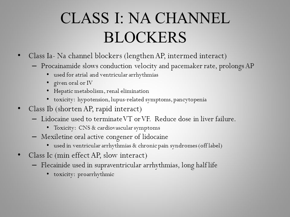 CLASS I: NA CHANNEL BLOCKERS Class Ia- Na channel blockers (lengthen AP, intermed interact) – Procainamide slows conduction velocity and pacemaker rate, prolongs AP used for atrial and ventricular arrhythmias given oral or IV Hepatic metabolism, renal elimination toxicity: hypotension, lupus-related symptoms, pancytopenia Class Ib (shorten AP, rapid interact) – Lidocaine used to terminate VT or VF.