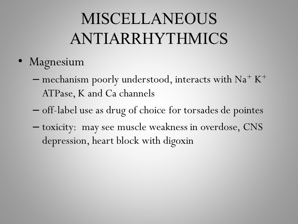 MISCELLANEOUS ANTIARRHYTHMICS Magnesium – mechanism poorly understood, interacts with Na + K + ATPase, K and Ca channels – off-label use as drug of choice for torsades de pointes – toxicity: may see muscle weakness in overdose, CNS depression, heart block with digoxin