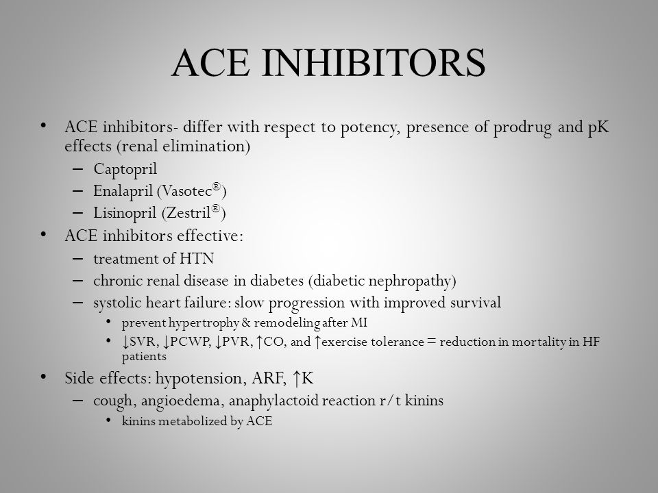 ACE INHIBITORS ACE inhibitors- differ with respect to potency, presence of prodrug and pK effects (renal elimination) – Captopril – Enalapril (Vasotec ® ) – Lisinopril (Zestril ® ) ACE inhibitors effective: – treatment of HTN – chronic renal disease in diabetes (diabetic nephropathy) – systolic heart failure: slow progression with improved survival prevent hypertrophy & remodeling after MI ↓ SVR, ↓ PCWP, ↓ PVR, ↑ CO, and ↑ exercise tolerance = reduction in mortality in HF patients Side effects: hypotension, ARF, ↑ K – cough, angioedema, anaphylactoid reaction r/t kinins kinins metabolized by ACE