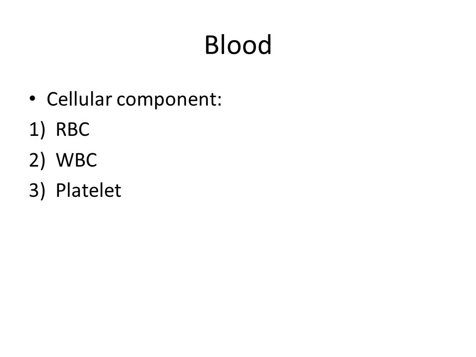 Blood Cellular component: 1)RBC 2)WBC 3)Platelet