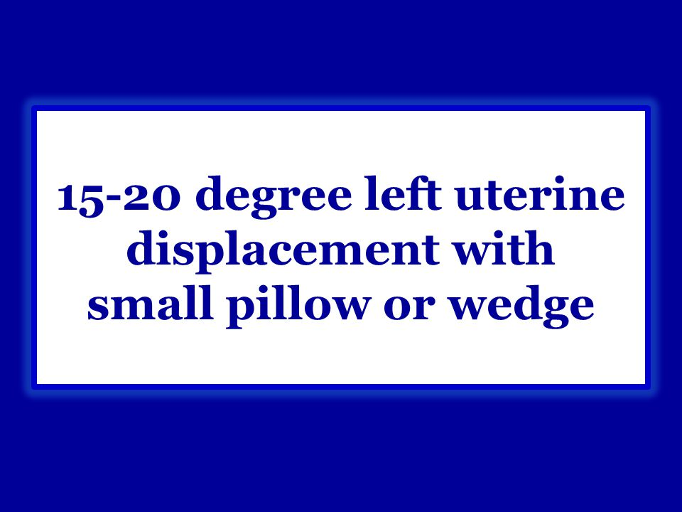 15-20 degree left uterine displacement with small pillow or wedge