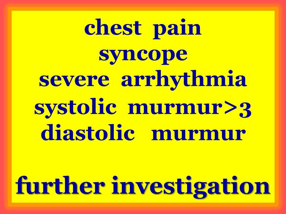 further investigation chest pain syncope severe arrhythmia systolic murmur > 3 diastolic murmur further investigation