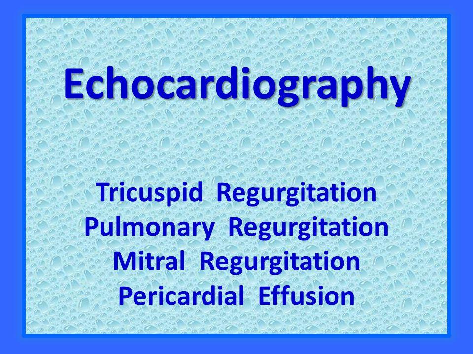 Echocardiography Echocardiography Tricuspid Regurgitation Pulmonary Regurgitation Mitral Regurgitation Pericardial Effusion