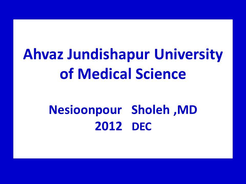 Ahvaz Jundishapur University of Medical Science Nesioonpour Sholeh,MD 2012 DEC