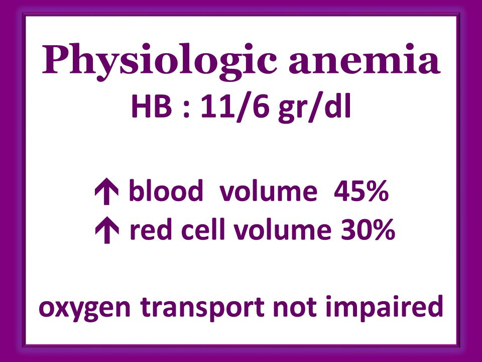 Physiologic anemia HB : 11/6 gr/dl  blood volume 45%  red cell volume 30% oxygen transport not impaired