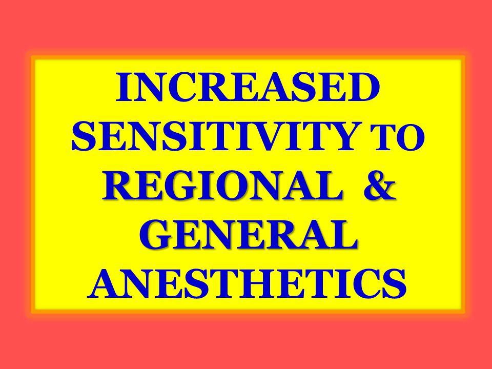 REGIONAL & GENERAL INCREASED SENSITIVITY TO REGIONAL & GENERAL ANESTHETICS