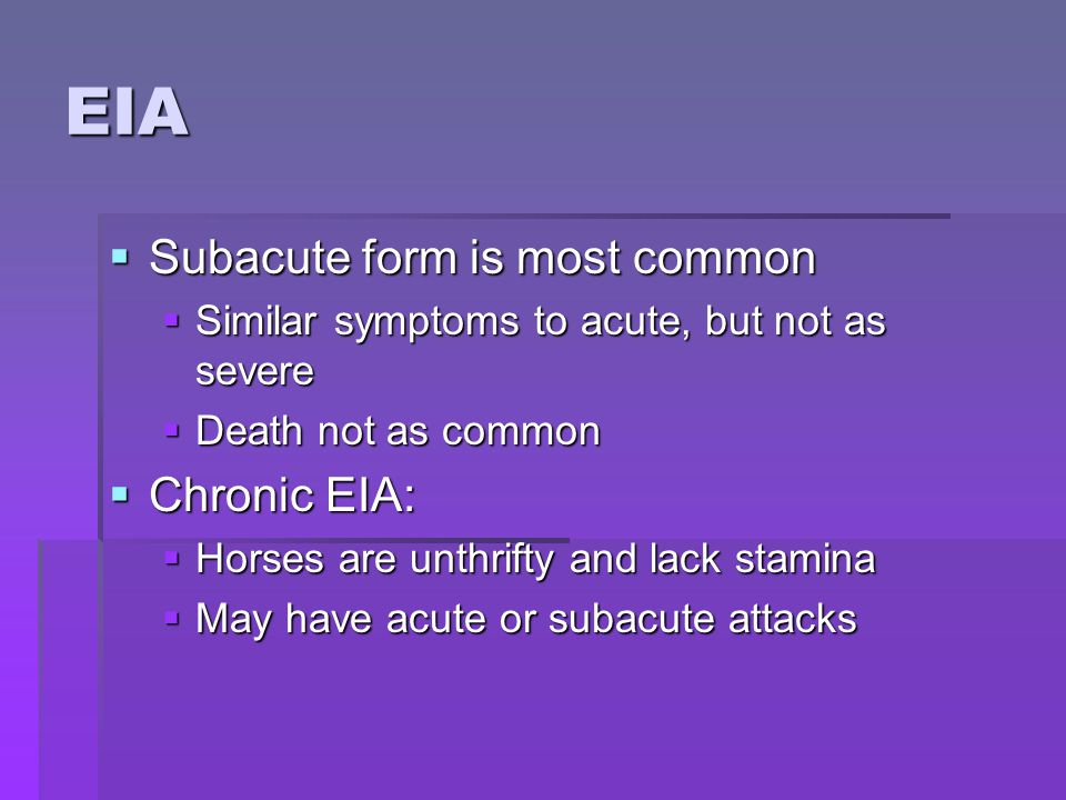 EIA  Subacute form is most common  Similar symptoms to acute, but not as severe  Death not as common  Chronic EIA:  Horses are unthrifty and lack stamina  May have acute or subacute attacks