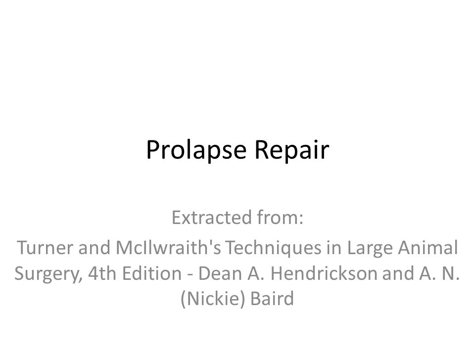 Prolapse Repair Extracted from: Turner and McIlwraith s Techniques in Large Animal Surgery, 4th Edition - Dean A.