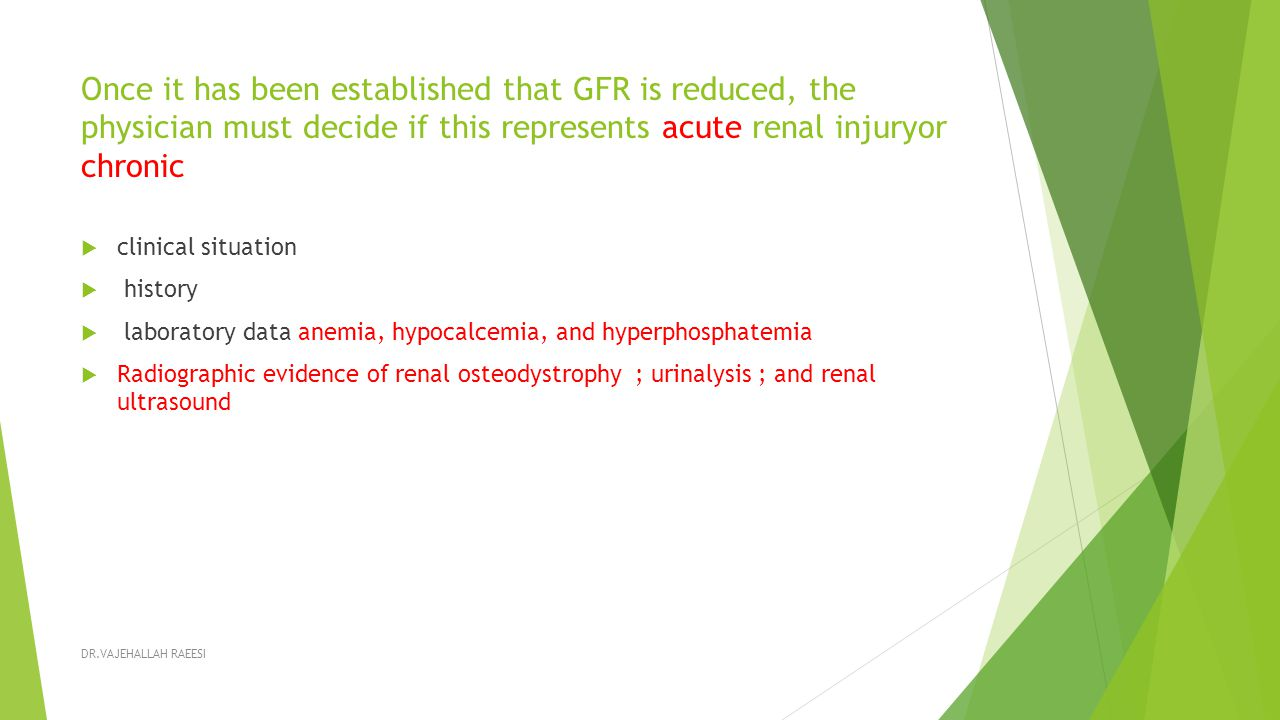 Once it has been established that GFR is reduced, the physician must decide if this represents acute renal injuryor chronic  clinical situation  history  laboratory data anemia, hypocalcemia, and hyperphosphatemia  Radiographic evidence of renal osteodystrophy ; urinalysis ; and renal ultrasound DR.VAJEHALLAH RAEESI