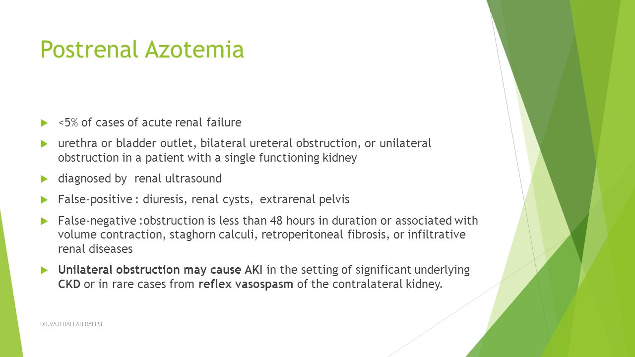 Postrenal Azotemia  <5% of cases of acute renal failure  urethra or bladder outlet, bilateral ureteral obstruction, or unilateral obstruction in a patient with a single functioning kidney  diagnosed by renal ultrasound  False-positive : diuresis, renal cysts, extrarenal pelvis  False-negative :obstruction is less than 48 hours in duration or associated with volume contraction, staghorn calculi, retroperitoneal fibrosis, or infiltrative renal diseases  Unilateral obstruction may cause AKI in the setting of significant underlying CKD or in rare cases from reflex vasospasm of the contralateral kidney.
