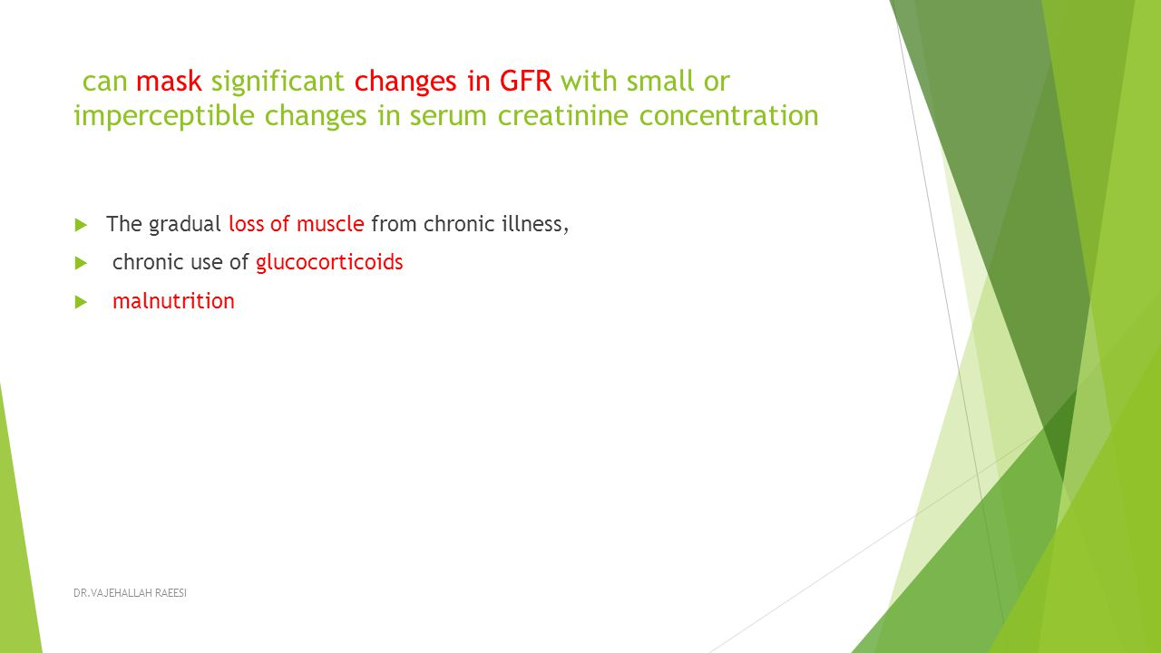can mask significant changes in GFR with small or imperceptible changes in serum creatinine concentration  The gradual loss of muscle from chronic illness,  chronic use of glucocorticoids  malnutrition DR.VAJEHALLAH RAEESI