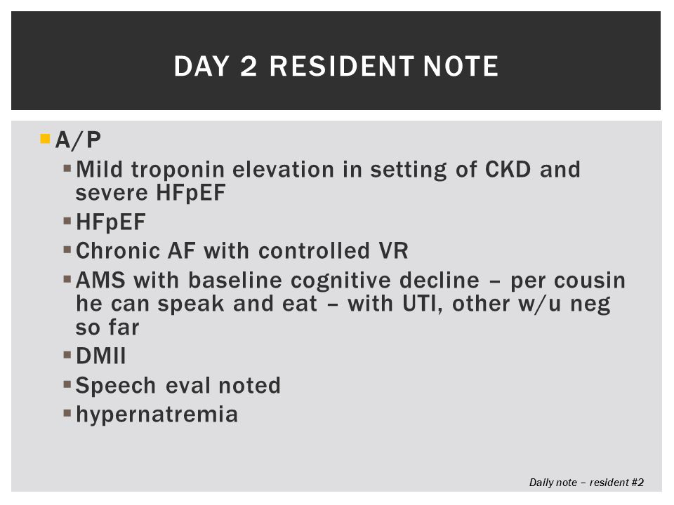  A/P  Mild troponin elevation in setting of CKD and severe HFpEF  HFpEF  Chronic AF with controlled VR  AMS with baseline cognitive decline – per cousin he can speak and eat – with UTI, other w/u neg so far  DMII  Speech eval noted  hypernatremia DAY 2 RESIDENT NOTE Daily note – resident #2