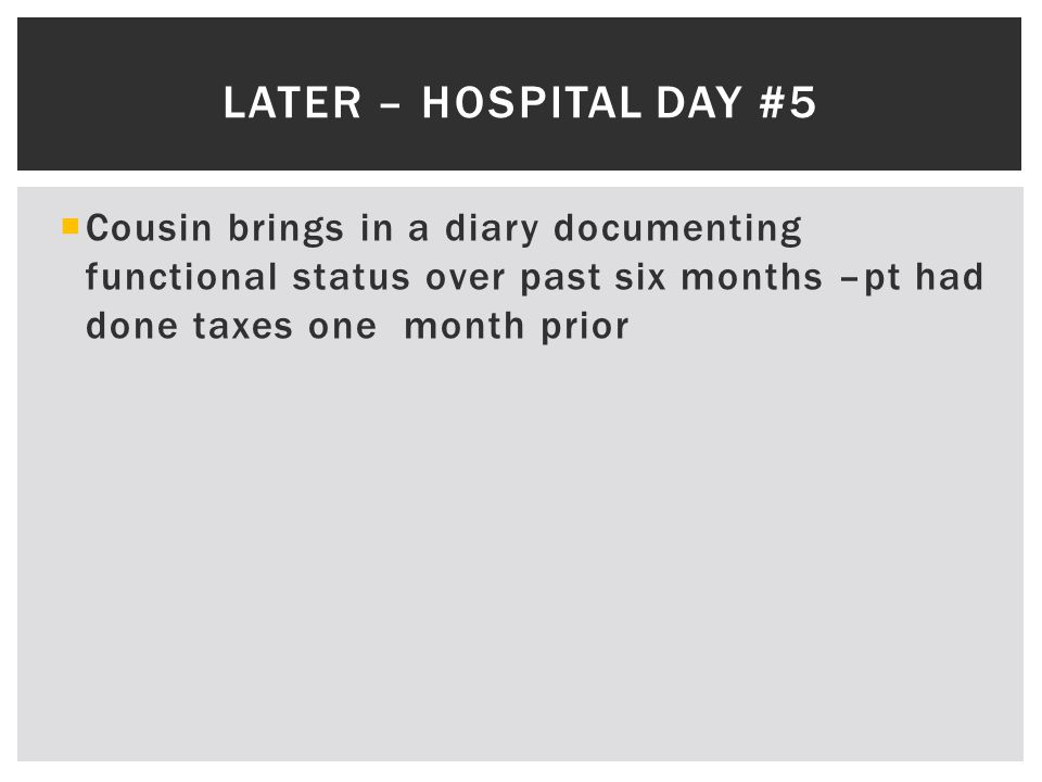  Cousin brings in a diary documenting functional status over past six months –pt had done taxes one month prior LATER – HOSPITAL DAY #5