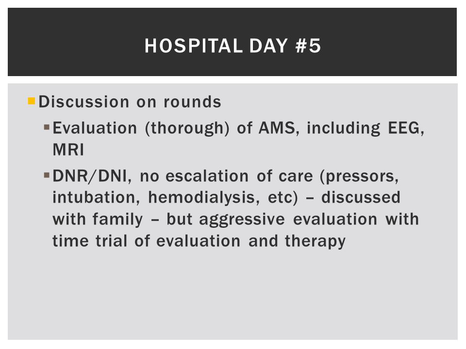  Discussion on rounds  Evaluation (thorough) of AMS, including EEG, MRI  DNR/DNI, no escalation of care (pressors, intubation, hemodialysis, etc) – discussed with family – but aggressive evaluation with time trial of evaluation and therapy HOSPITAL DAY #5