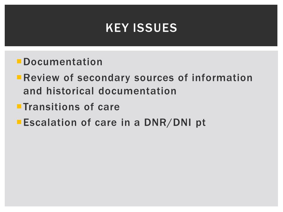  Documentation  Review of secondary sources of information and historical documentation  Transitions of care  Escalation of care in a DNR/DNI pt KEY ISSUES